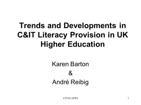 CITSCAPES1 Trends and Developments in C&IT Literacy Provision in UK Higher Education Karen Barton & André Reibig.