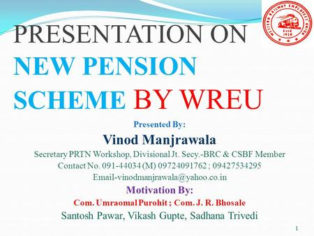 1 1 PRESENTATION ON NEW PENSION SCHEME BY WREU Presented By: Vinod Manjrawala Secretary PRTN Workshop, Divisional Jt. Secy.-BRC & CSBF Member Contact No.