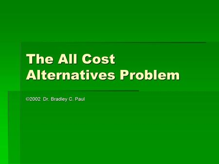 The All Cost Alternatives Problem ©2002 Dr. Bradley C. Paul.