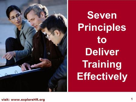 1 visit: www.exploreHR.org Seven Principles to Deliver Training Effectively.