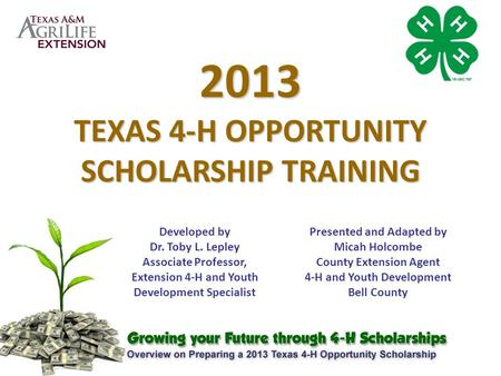 2013 TEXAS 4-H OPPORTUNITY SCHOLARSHIP TRAINING Developed by Dr. Toby L. Lepley Associate Professor, Extension 4-H and Youth Development Specialist Presented.