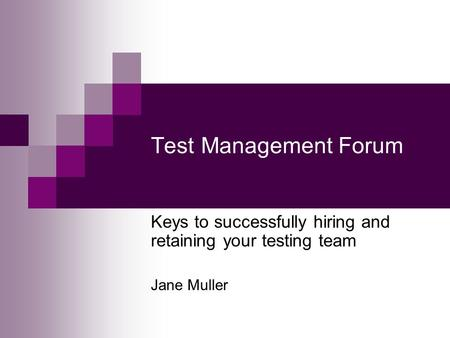 Test Management Forum Keys to successfully hiring and retaining your testing team Jane Muller.