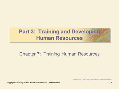 Copyright © 2008 by Nelson, a division of Thomson Canada Limited.7 – 1 Part 3: Training and Developing Human Resources Chapter 7: Training Human Resources.