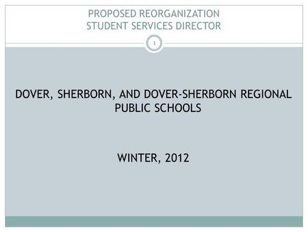 1 PROPOSED REORGANIZATION STUDENT SERVICES DIRECTOR DOVER, SHERBORN, AND DOVER-SHERBORN REGIONAL PUBLIC SCHOOLS WINTER, 2012.