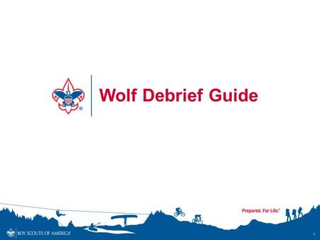 1 Wolf Debrief Guide. Wolf Required Adventures 2 AdventureDescription Call of the Wild Outdoor essentials and safety; knots; animal identification Council.