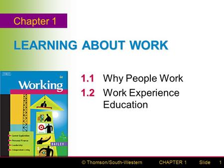 © Thomson/South-WesternSlideCHAPTER 11 LEARNING ABOUT WORK 1.1 1.1 Why People Work 1.2 1.2 Work Experience Education Chapter 1.