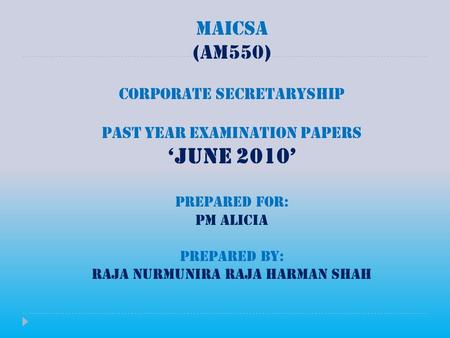 MAICSA (AM550) CORPORATE SECRETARYSHIP PAST YEAR EXAMINATION PAPERS 'JUNE 2010' PREPARED FOR: PM ALICIA PREPARED BY: RAJA NURMUNIRA RAJA HARMAN SHAH.