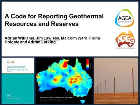 A Code for Reporting Geothermal Resources and Reserves Adrian Williams, Jim Lawless, Malcolm Ward, Fiona Holgate and Adrian Larking Adrian Williams | March.