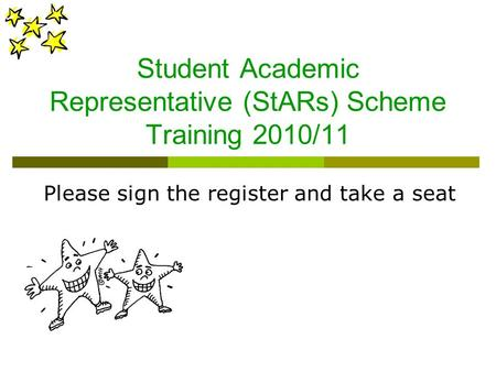 Student Academic Representative (StARs) Scheme Training 2010/11 Please sign the register and take a seat.