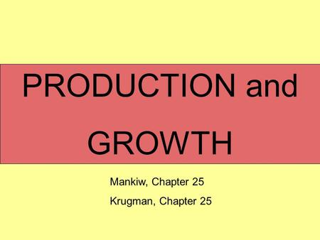 PRODUCTION and GROWTH Mankiw, Chapter 25 Krugman, Chapter 25.