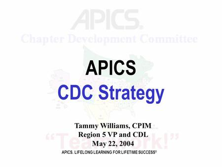 APICS. LIFELONG LEARNING FOR LIFETIME SUCCESS ® APICS CDC Strategy Tammy Williams, CPIM Region 5 VP and CDL May 22, 2004.