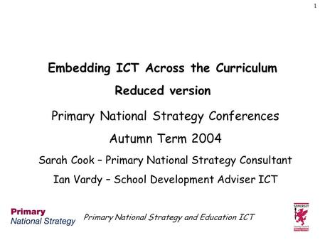 Primary National Strategy and Education ICT 1 Embedding ICT Across the Curriculum Reduced version Primary National Strategy Conferences Autumn Term 2004.