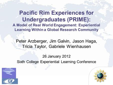 Pacific Rim Experiences for Undergraduates (PRIME): A Model of Real World Engagement: Experiential Learning Within a Global Research Community Peter Arzberger,