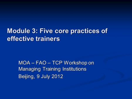Module 3: Five core practices of effective trainers MOA – FAO – TCP Workshop on Managing Training Institutions Beijing, 9 July 2012.