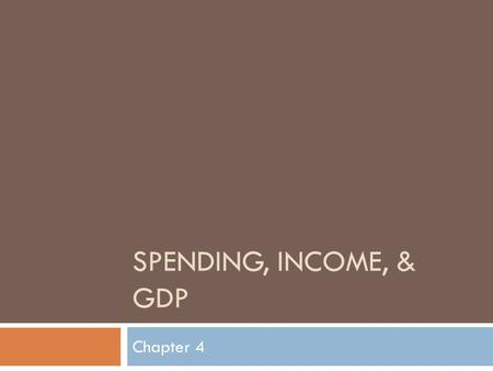 SPENDING, INCOME, & GDP Chapter 4.