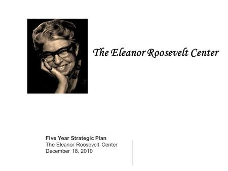 The Eleanor Roosevelt Center Five Year Strategic Plan The Eleanor Roosevelt Center December 18, 2010.