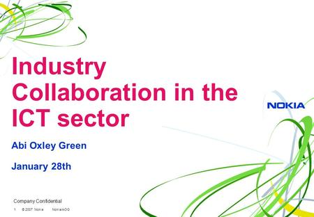 Company Confidential 1 © 2007 Nokia Nokia/AOG Industry Collaboration in the ICT sector Abi Oxley Green January 28th.