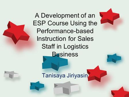 A Development of an ESP Course Using the Performance-based Instruction for Sales Staff in Logistics Business Tanisaya Jiriyasin.
