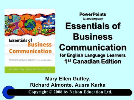 Copyright © 2008 by Nelson Education Ltd. 1 PowerPoints to accompany Essentials of Business Communication for English Language Learners 1 st Canadian Edition.
