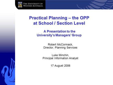 Practical Planning – the OPP at School / Section Level A Presentation to the University's Managers' Group Robert McCormack, Director, Planning Services.