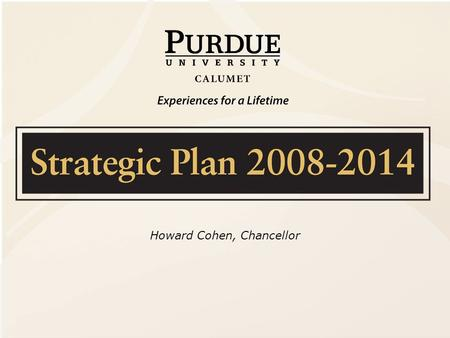 Howard Cohen, Chancellor. Strategic Vision  Position Purdue University Calumet to be a full- service, high quality regional university  A resource for.