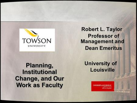Planning, Institutional Change, and Our Work as Faculty Planning, Institutional Change, and Our Work as Faculty Robert L. Taylor Professor of Management.