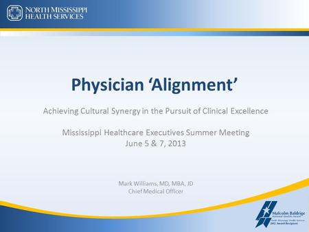 Physician 'Alignment' Achieving Cultural Synergy in the Pursuit of Clinical Excellence Mississippi Healthcare Executives Summer Meeting June 5 & 7, 2013.