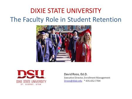 DIXIE STATE UNIVERSITY The Faculty Role in Student Retention David Roos, Ed.D. Executive Director, Enrollment Management