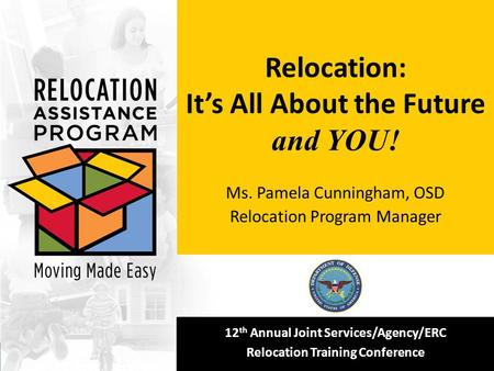 12 th Annual Joint Services/Agency/ERC Relocation Training Conference Relocation: It's All About the Future and YOU! Ms. Pamela Cunningham, OSD Relocation.