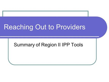 Reaching Out to Providers Summary of Region II IPP Tools.