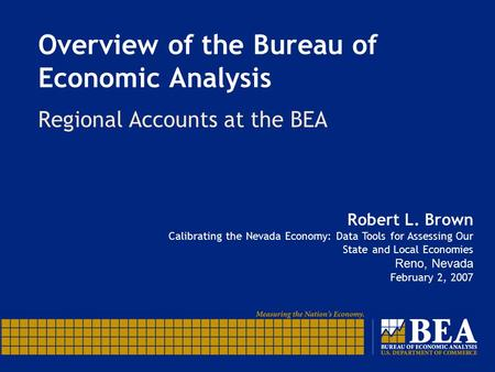 Overview of the Bureau of Economic Analysis Regional Accounts at the BEA Robert L. Brown Calibrating the Nevada Economy: Data Tools for Assessing Our State.