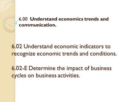 6.02 Understand economic indicators to recognize economic trends and conditions. 6.02-E Determine the impact of business cycles on business activities.