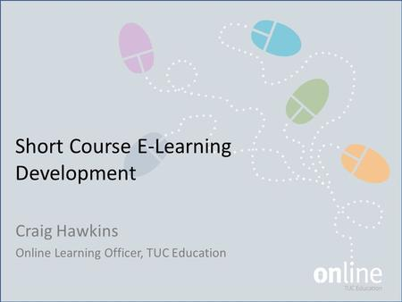 Short Course E-Learning Development Craig Hawkins Online Learning Officer, TUC Education.