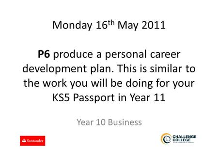 Monday 16 th May 2011 P6 produce a personal career development plan. This is similar to the work you will be doing for your KS5 Passport in Year 11 Year.