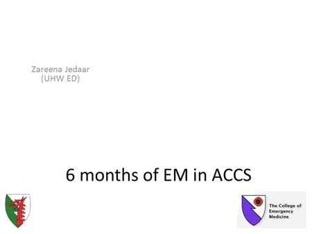 6 months of EM in ACCS Zareena Jedaar (UHW ED). What to expect Who's who of ACCS training in Wales EM Induction Registration with the College of EM for.