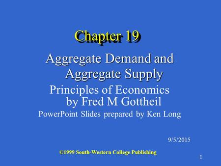 1 Chapter 19 Aggregate Demand and Aggregate Supply Principles of Economics by Fred M Gottheil PowerPoint Slides prepared by Ken Long 9/5/2015 © ©1999 South-Western.