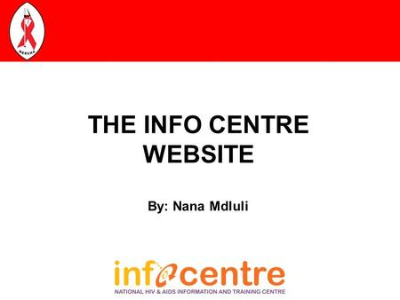 THE INFO CENTRE WEBSITE By: Nana Mdluli. THE INFO CENTRE The Swaziland HIV and AIDS Information and Training Centre (Info Centre) was established in March.