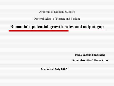 Academy of Economic Studies Doctoral School of Finance and Banking Romania's potential growth rates and output gap MSc.: Catalin Condrache Supervisor: