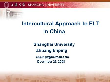 Intercultural Approach to ELT in China Shanghai University Zhuang Enping December 29, 2008.