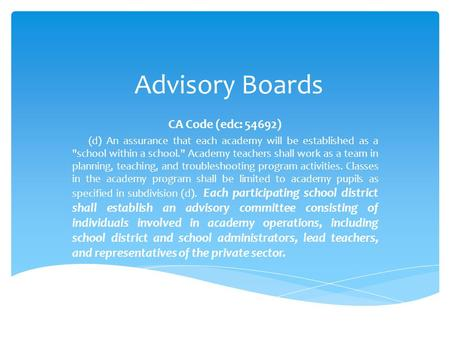 Advisory Boards CA Code (edc: 54692) (d) An assurance that each academy will be established as a school within a school. Academy teachers shall work.