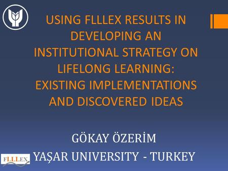 USING FLLLEX RESULTS IN DEVELOPING AN INSTITUTIONAL STRATEGY ON LIFELONG LEARNING: EXISTING IMPLEMENTATIONS AND DISCOVERED IDEAS GÖKAY ÖZERİM YAŞAR UNIVERSITY.