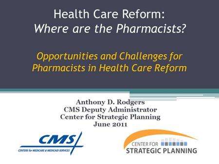 Health Care Reform: Where are the Pharmacists? Opportunities and Challenges for Pharmacists in Health Care Reform Anthony D. Rodgers CMS Deputy Administrator.
