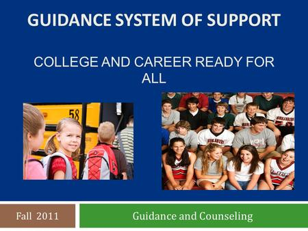 GUIDANCE SYSTEM OF SUPPORT COLLEGE AND CAREER READY FOR ALL Guidance and Counseling Fall 2011.