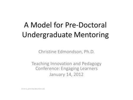 A Model for Pre-Doctoral Undergraduate Mentoring Christine Edmondson, Ph.D. Teaching Innovation and Pedagogy Conference: Engaging Learners January 14,