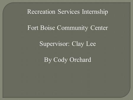 Recreation Services Internship Fort Boise Community Center Supervisor: Clay Lee By Cody Orchard.