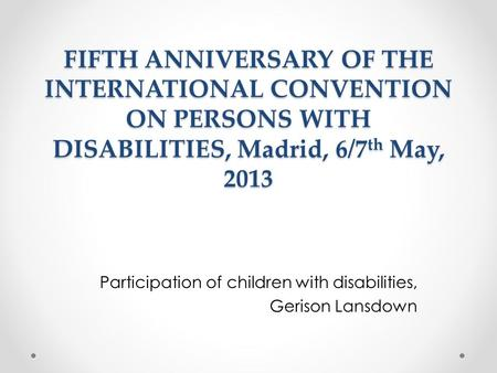 FIFTH ANNIVERSARY OF THE INTERNATIONAL CONVENTION ON PERSONS WITH DISABILITIES, Madrid, 6/7 th May, 2013 Participation of children with disabilities, Gerison.
