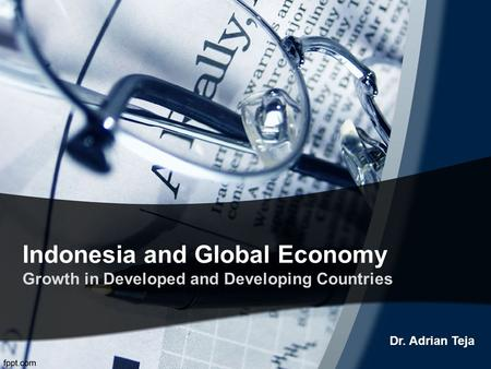 Indonesia and Global Economy Growth in Developed and Developing Countries Dr. Adrian Teja.