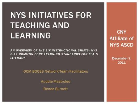 CNY Affiliate of NYS ASCD December 7, 2011 NYS INITIATIVES FOR TEACHING AND LEARNING AN OVERVIEW OF THE SIX INSTRUCTIONAL SHIFTS: NYS P-12 COMMON CORE.