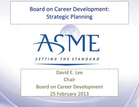 Board on Career Development: Strategic Planning David E. Lee Chair Board on Career Development 25 February 2013.