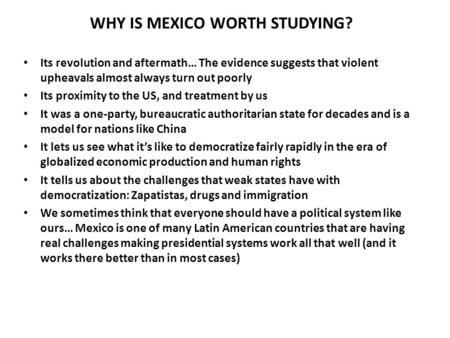 WHY IS MEXICO WORTH STUDYING? Its revolution and aftermath… The evidence suggests that violent upheavals almost always turn out poorly Its proximity to.